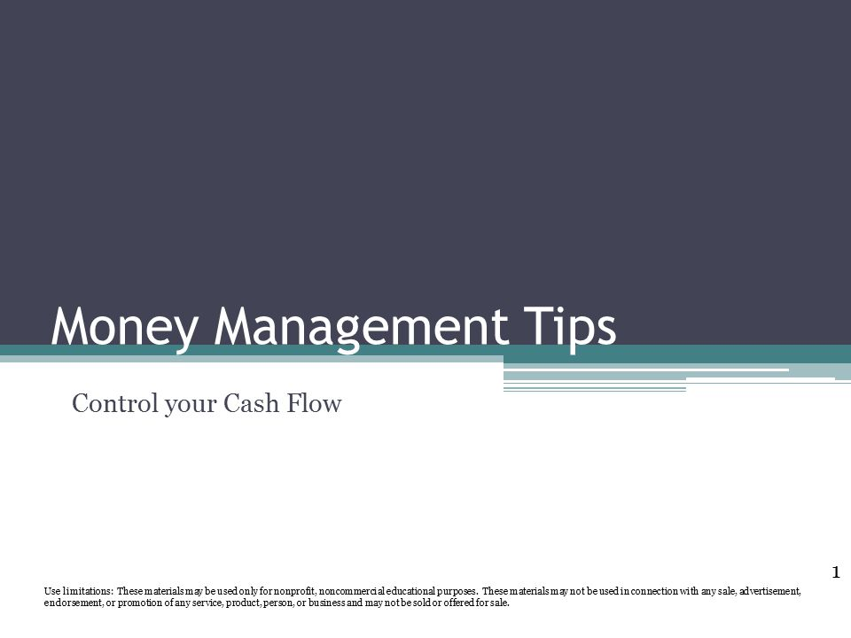 Money Management Tips Control your Cash Flow Use limitations: These materials may be used only for nonprofit, noncommercial educational purposes.