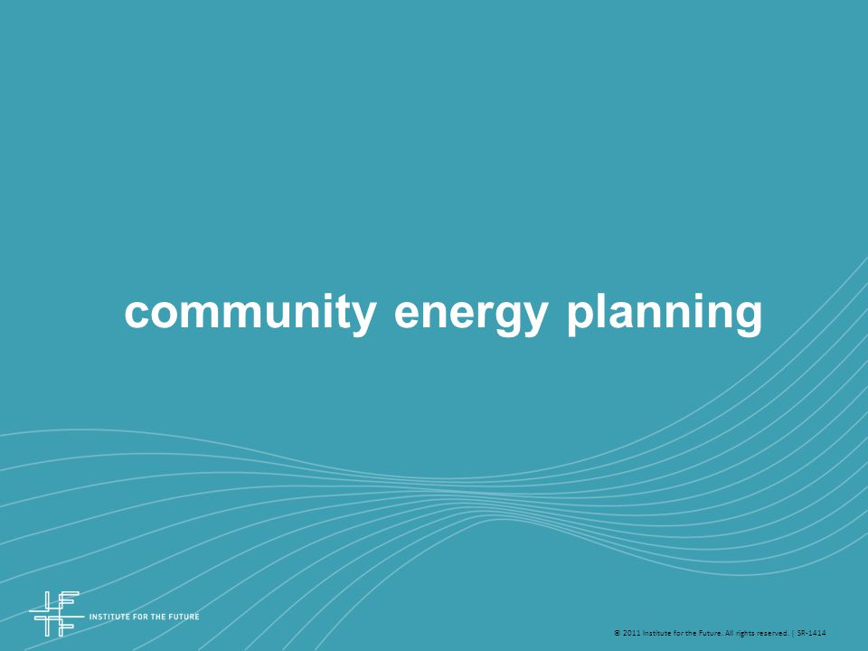© 2011 Institute for the Future. All rights reserved. | SR-1414 community energy planning