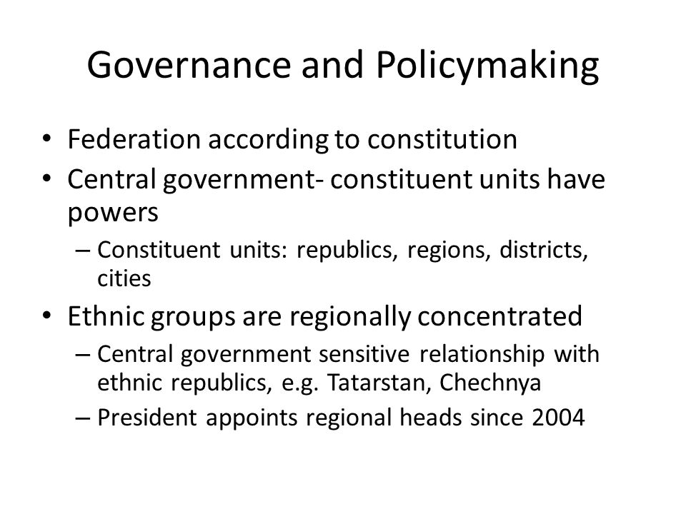Governance and Policymaking Federation according to constitution Central government- constituent units have powers – Constituent units: republics, reg