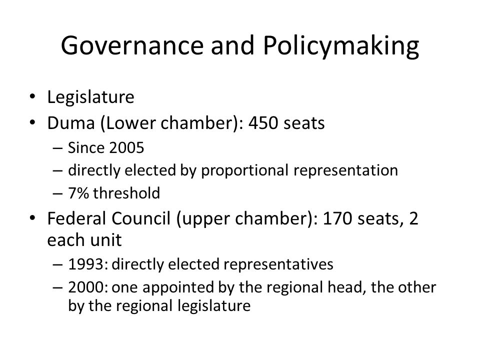 Governance and Policymaking Legislature Duma (Lower chamber): 450 seats – Since 2005 – directly elected by proportional representation – 7% threshold