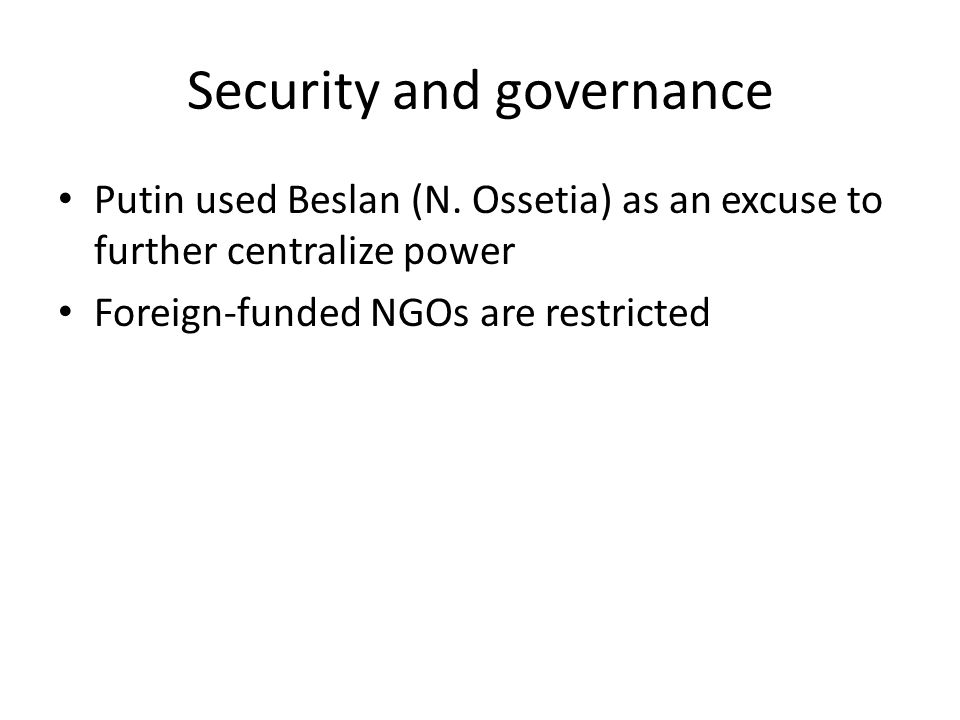 Security and governance Putin used Beslan (N. Ossetia) as an excuse to further centralize power Foreign-funded NGOs are restricted