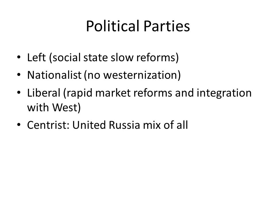 Political Parties Left (social state slow reforms) Nationalist (no westernization) Liberal (rapid market reforms and integration with West) Centrist: