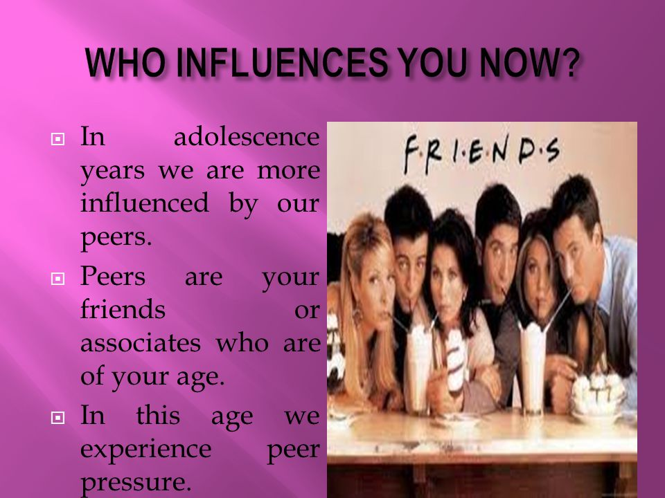  In adolescence years we are more influenced by our peers.