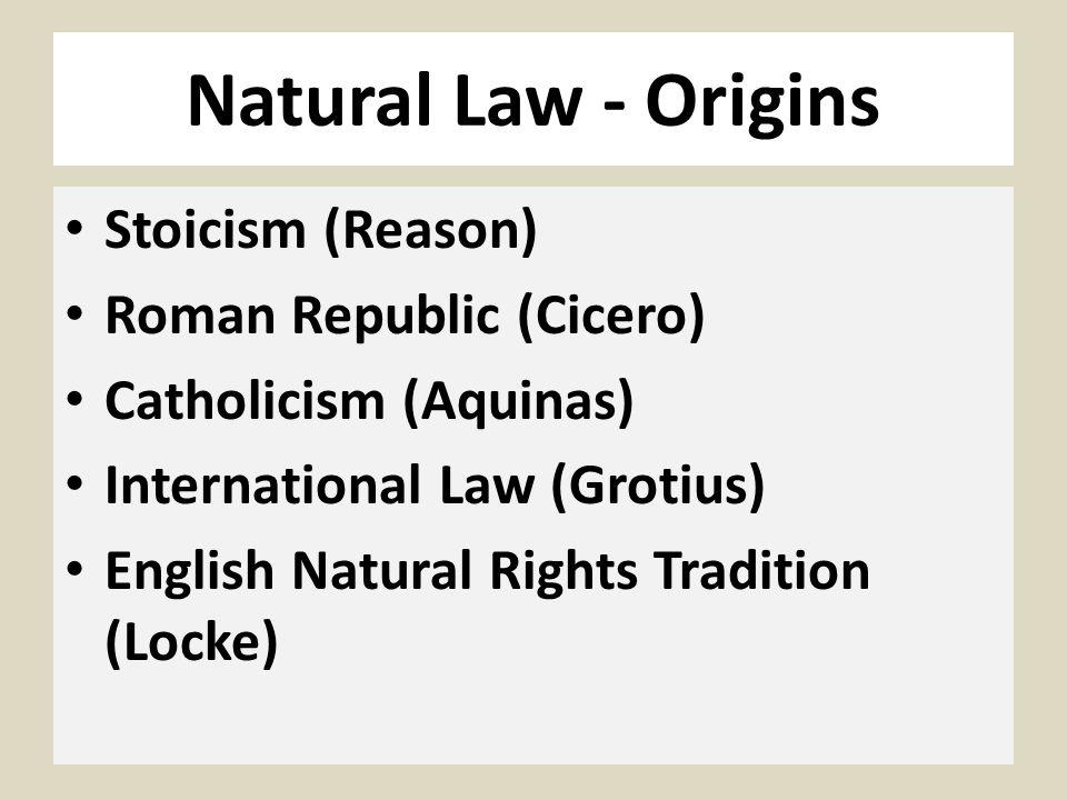 Natural Law - Origins Stoicism (Reason) Roman Republic (Cicero) Catholicism (Aquinas) International Law (Grotius) English Natural Rights Tradition (Locke)