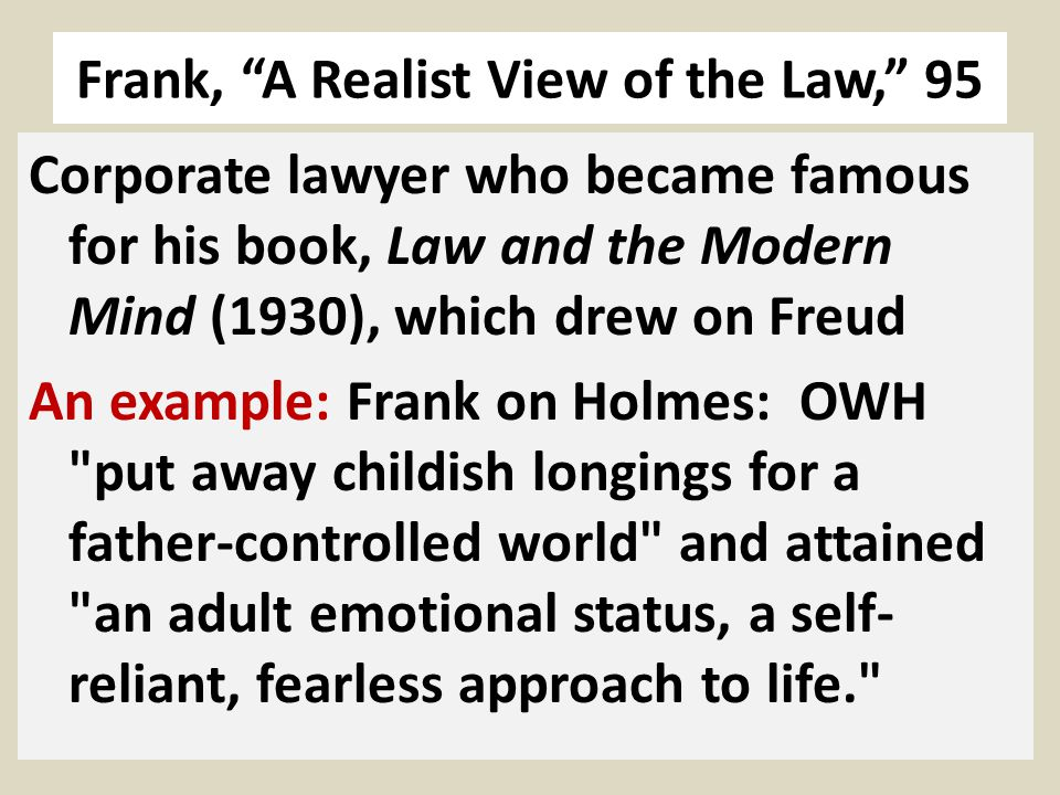 Frank, A Realist View of the Law, 95 Corporate lawyer who became famous for his book, Law and the Modern Mind (1930), which drew on Freud An example: Frank on Holmes: OWH put away childish longings for a father-controlled world and attained an adult emotional status, a self- reliant, fearless approach to life.