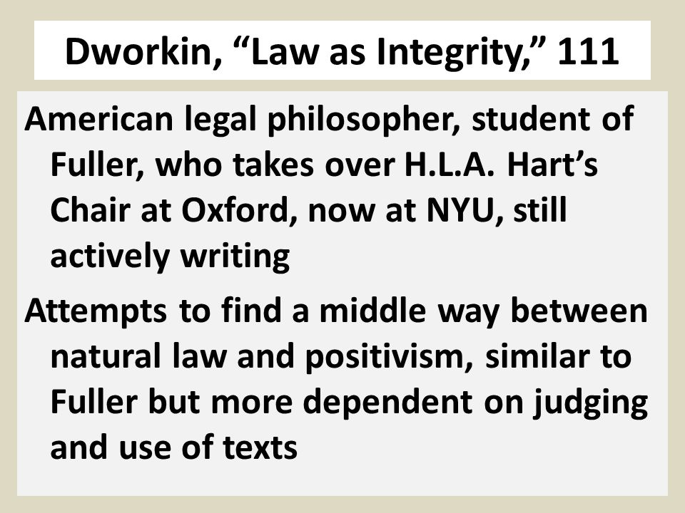 Dworkin, Law as Integrity, 111 American legal philosopher, student of Fuller, who takes over H.L.A.