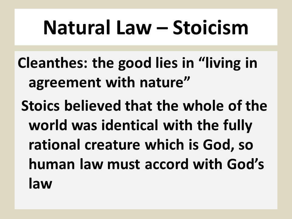 Natural Law – Stoicism Cleanthes: the good lies in living in agreement with nature Stoics believed that the whole of the world was identical with the fully rational creature which is God, so human law must accord with God's law