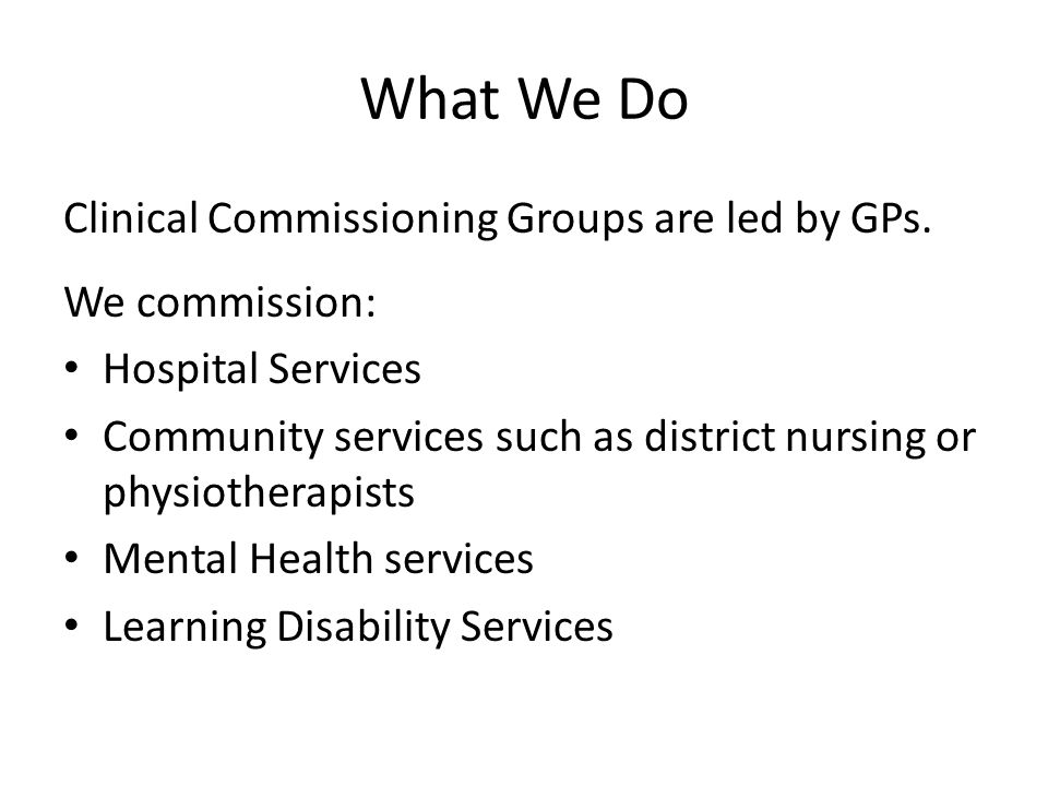 What We Do Clinical Commissioning Groups are led by GPs. We commission: Hospital Services Community services such as district nursing or physiotherapi