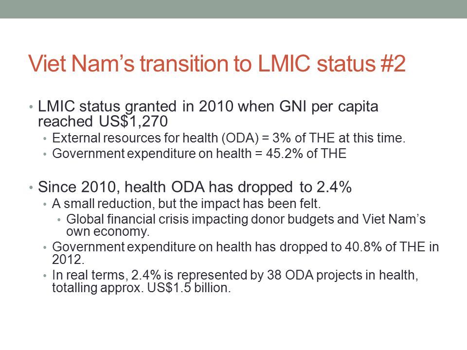 Viet Nam's transition to LMIC status #2 LMIC status granted in 2010 when GNI per capita reached US$1,270 External resources for health (ODA) = 3% of THE at this time.