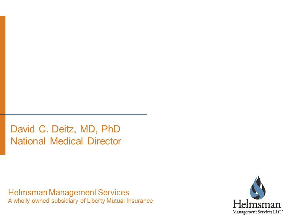 David C. Deitz, MD, PhD National Medical Director Helmsman Management Services A wholly owned subsidiary of Liberty Mutual Insurance