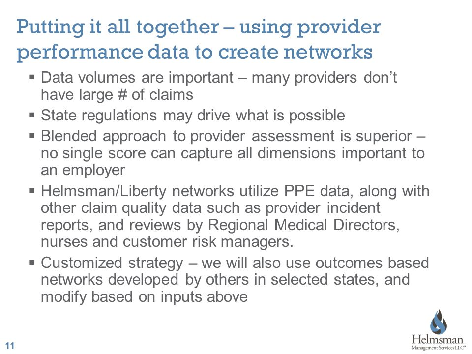 11 Putting it all together – using provider performance data to create networks  Data volumes are important – many providers don't have large # of claims  State regulations may drive what is possible  Blended approach to provider assessment is superior – no single score can capture all dimensions important to an employer  Helmsman/Liberty networks utilize PPE data, along with other claim quality data such as provider incident reports, and reviews by Regional Medical Directors, nurses and customer risk managers.