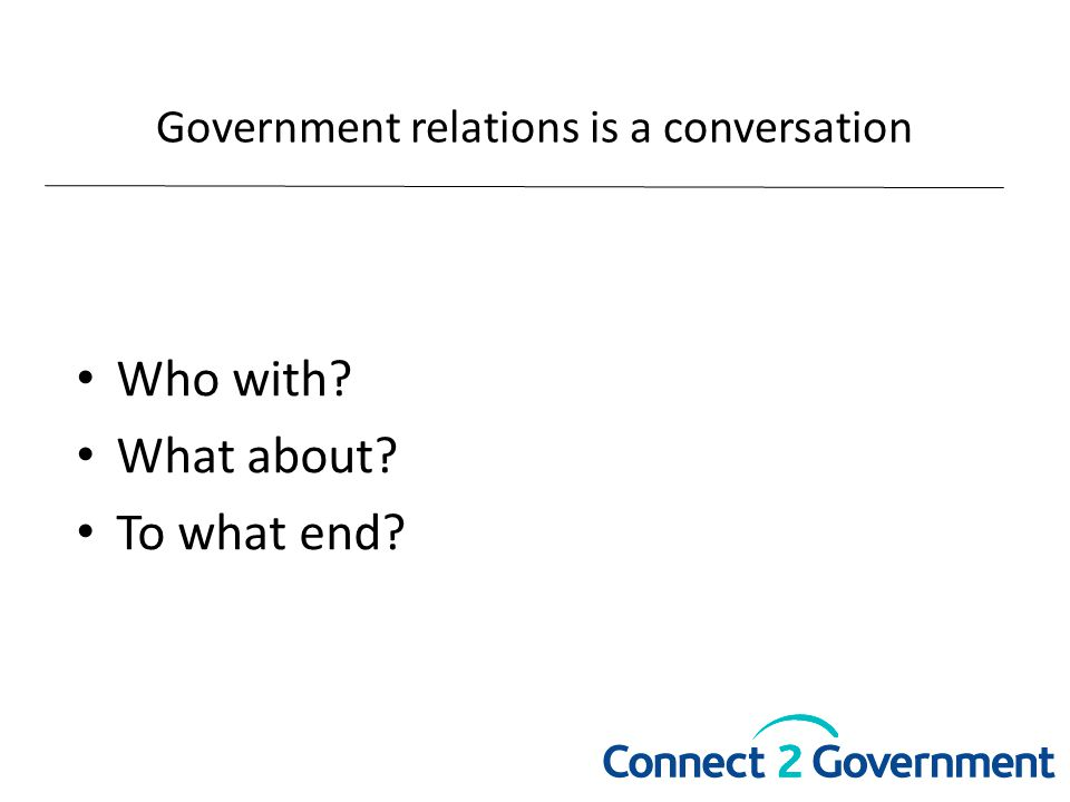 Government relations is a conversation Who with? What about? To what end?