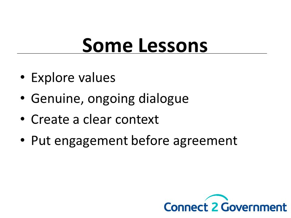 Some Lessons Explore values Genuine, ongoing dialogue Create a clear context Put engagement before agreement