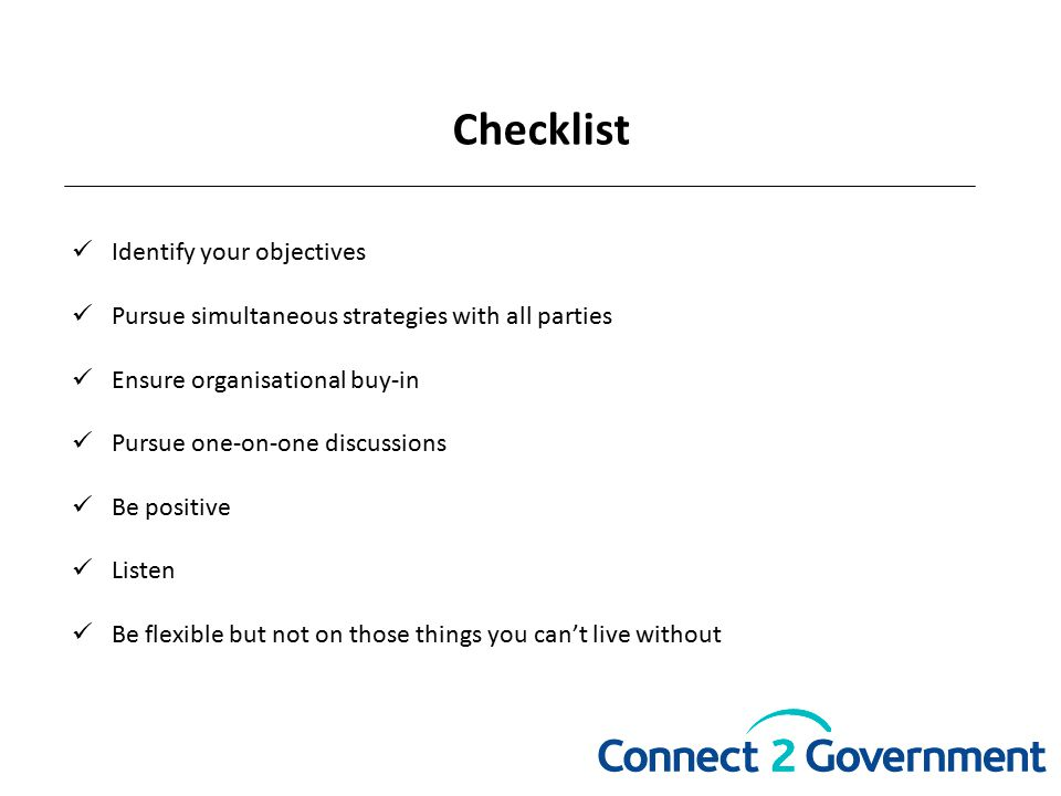 Checklist Identify your objectives Pursue simultaneous strategies with all parties Ensure organisational buy-in Pursue one-on-one discussions Be positive Listen Be flexible but not on those things you can't live without