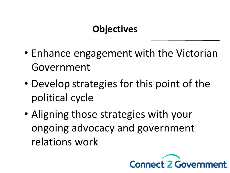 Objectives Enhance engagement with the Victorian Government Develop strategies for this point of the political cycle Aligning those strategies with your ongoing advocacy and government relations work