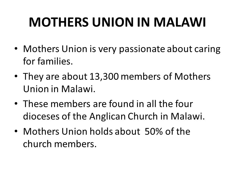 MOTHERS UNION IN MALAWI Mothers Union is very passionate about caring for families. They are about 13,300 members of Mothers Union in Malawi. These me