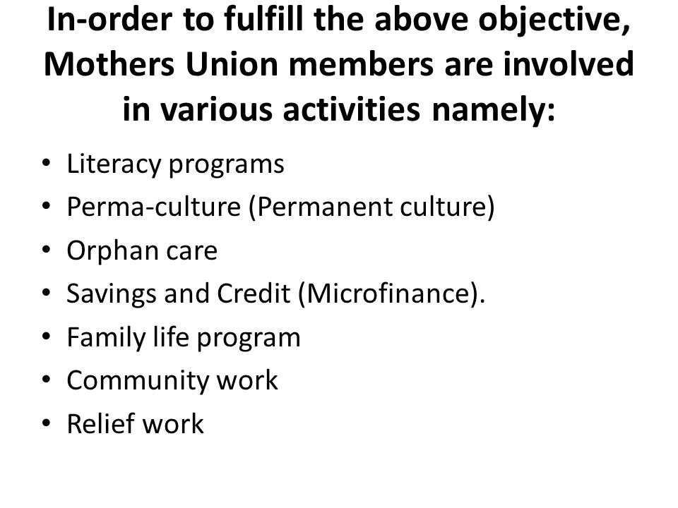In-order to fulfill the above objective, Mothers Union members are involved in various activities namely: Literacy programs Perma-culture (Permanent culture) Orphan care Savings and Credit (Microfinance).