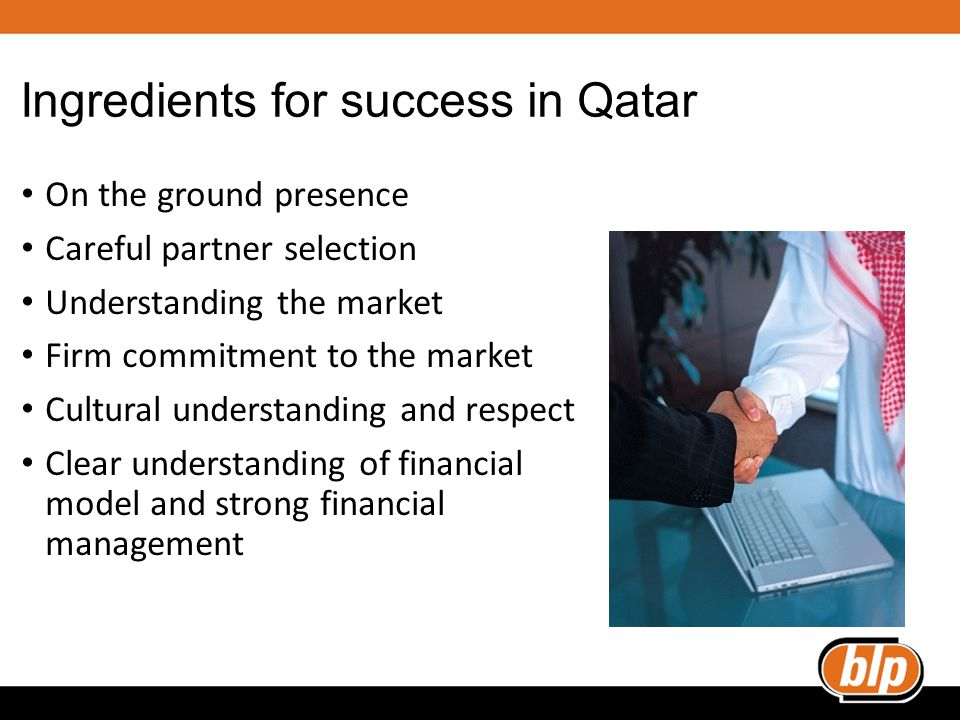 Ingredients for success in Qatar On the ground presence Careful partner selection Understanding the market Firm commitment to the market Cultural understanding and respect Clear understanding of financial model and strong financial management