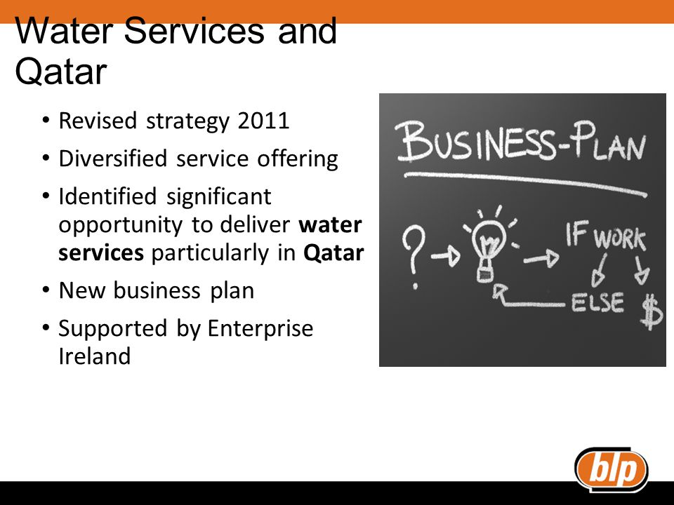 Water Services and Qatar Revised strategy 2011 Diversified service offering Identified significant opportunity to deliver water services particularly in Qatar New business plan Supported by Enterprise Ireland