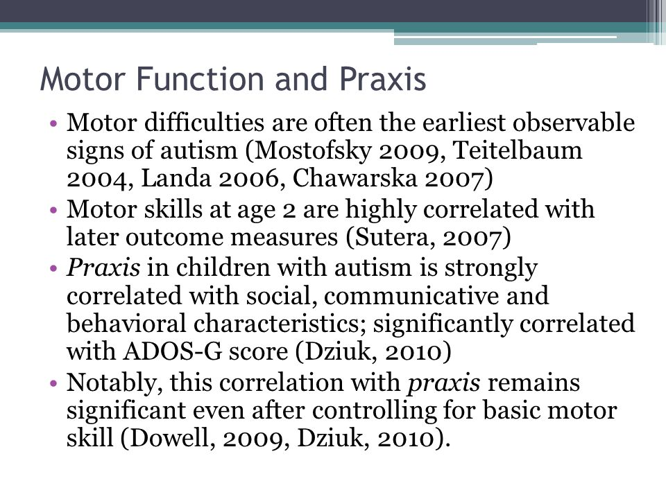 Motor Function and Praxis Motor difficulties are often the earliest observable signs of autism (Mostofsky 2009, Teitelbaum 2004, Landa 2006, Chawarska