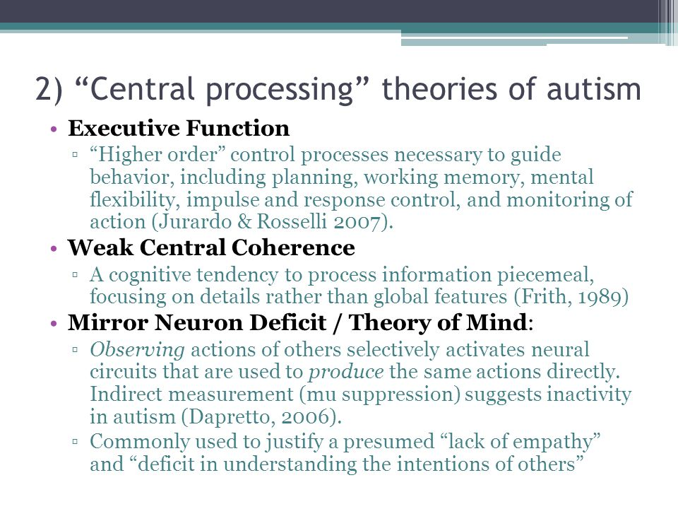 2) Central processing theories of autism Executive Function ▫ Higher order control processes necessary to guide behavior, including planning, working memory, mental flexibility, impulse and response control, and monitoring of action (Jurardo & Rosselli 2007).