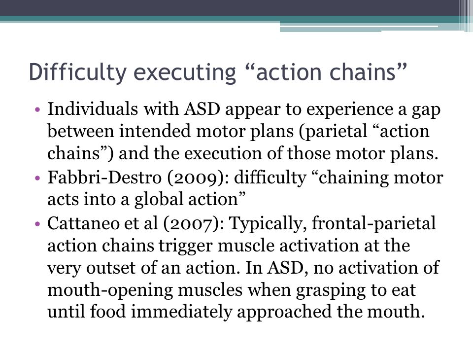 Difficulty executing action chains Individuals with ASD appear to experience a gap between intended motor plans (parietal action chains ) and the execution of those motor plans.