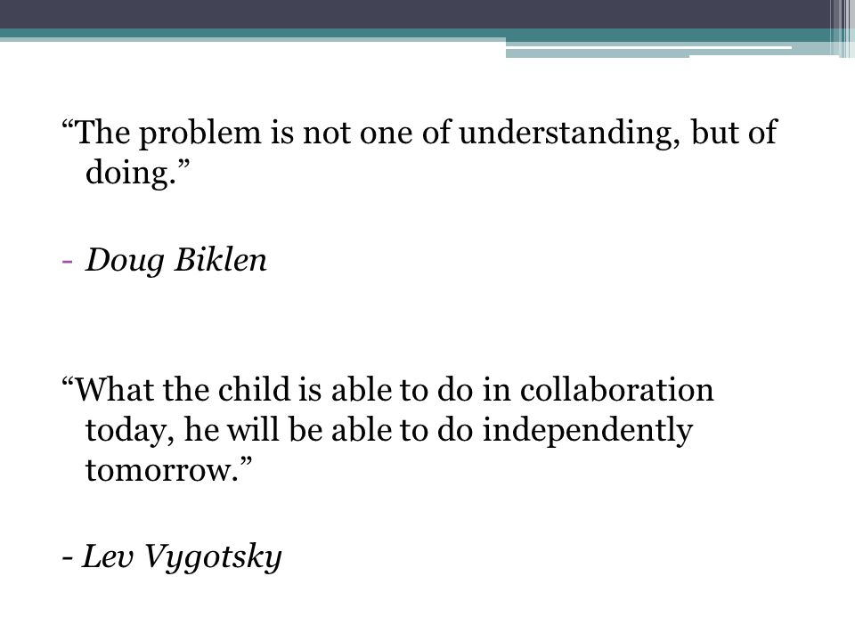 """The problem is not one of understanding, but of doing."" -Doug Biklen ""What the child is able to do in collaboration today, he will be able to do inde"