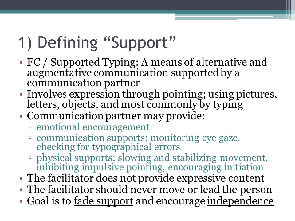 1) Defining Support FC / Supported Typing: A means of alternative and augmentative communication supported by a communication partner Involves expression through pointing; using pictures, letters, objects, and most commonly by typing Communication partner may provide: ▫emotional encouragement ▫communication supports; monitoring eye gaze, checking for typographical errors ▫physical supports; slowing and stabilizing movement, inhibiting impulsive pointing, encouraging initiation The facilitator does not provide expressive content The facilitator should never move or lead the person Goal is to fade support and encourage independence