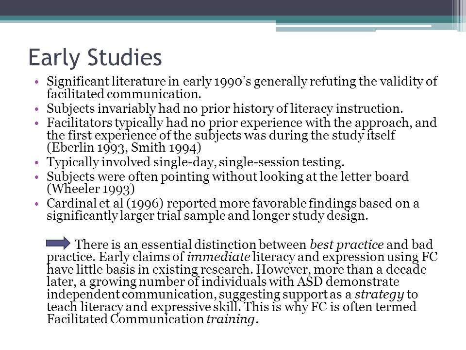 Early Studies Significant literature in early 1990's generally refuting the validity of facilitated communication. Subjects invariably had no prior hi