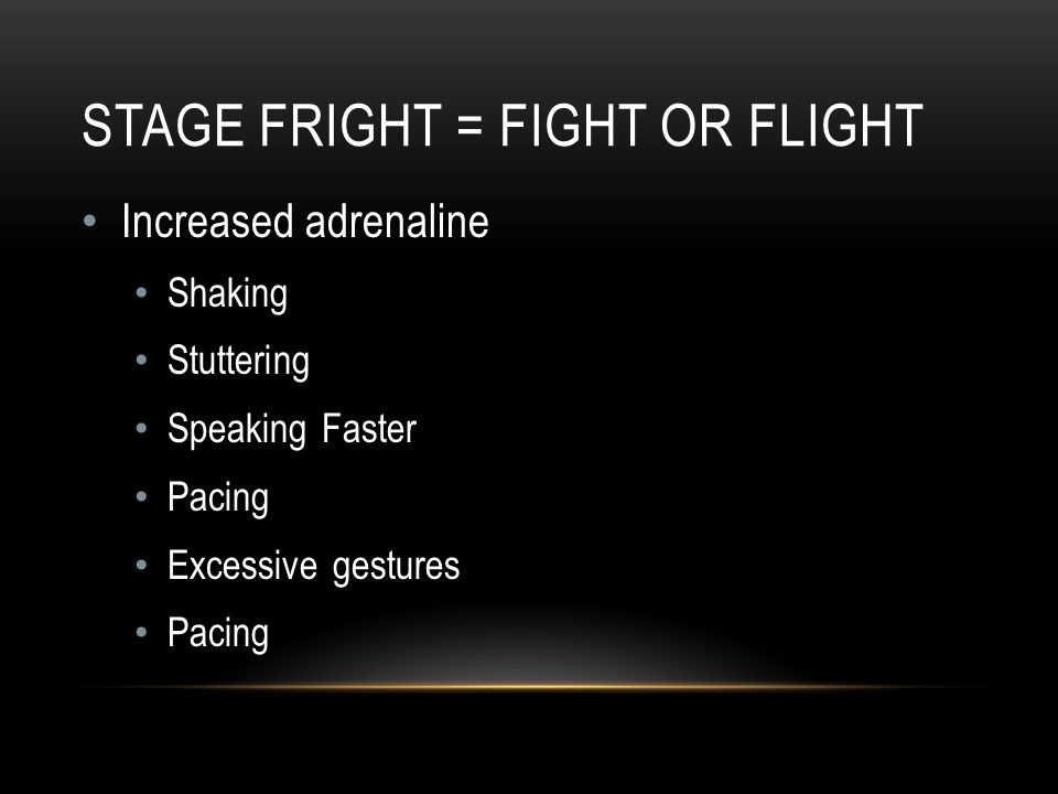 STAGE FRIGHT = FIGHT OR FLIGHT Increased adrenaline Shaking Stuttering Speaking Faster Pacing Excessive gestures Pacing