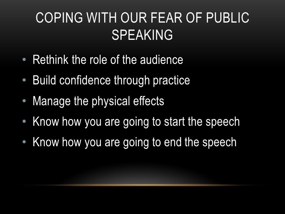 COPING WITH OUR FEAR OF PUBLIC SPEAKING Rethink the role of the audience Build confidence through practice Manage the physical effects Know how you are going to start the speech Know how you are going to end the speech
