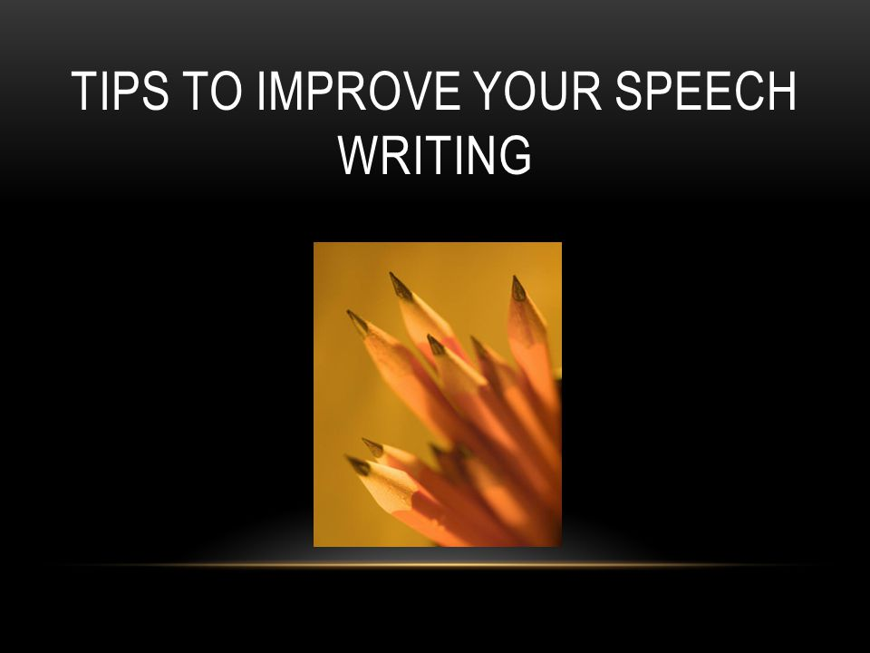 TIPS TO IMPROVE YOUR SPEECH WRITING