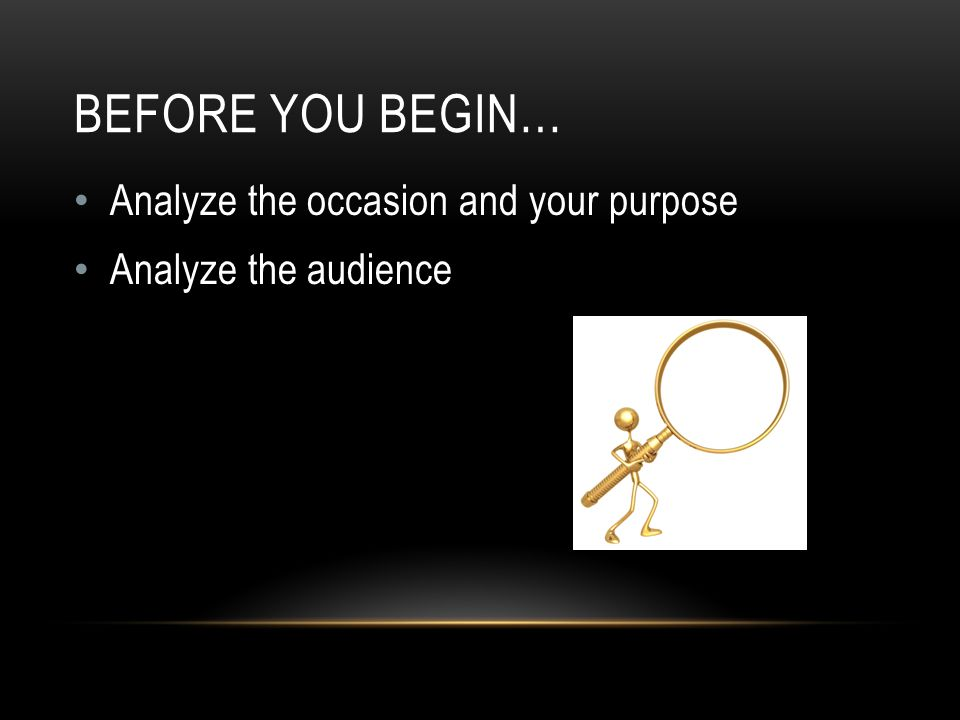 BEFORE YOU BEGIN… Analyze the occasion and your purpose Analyze the audience