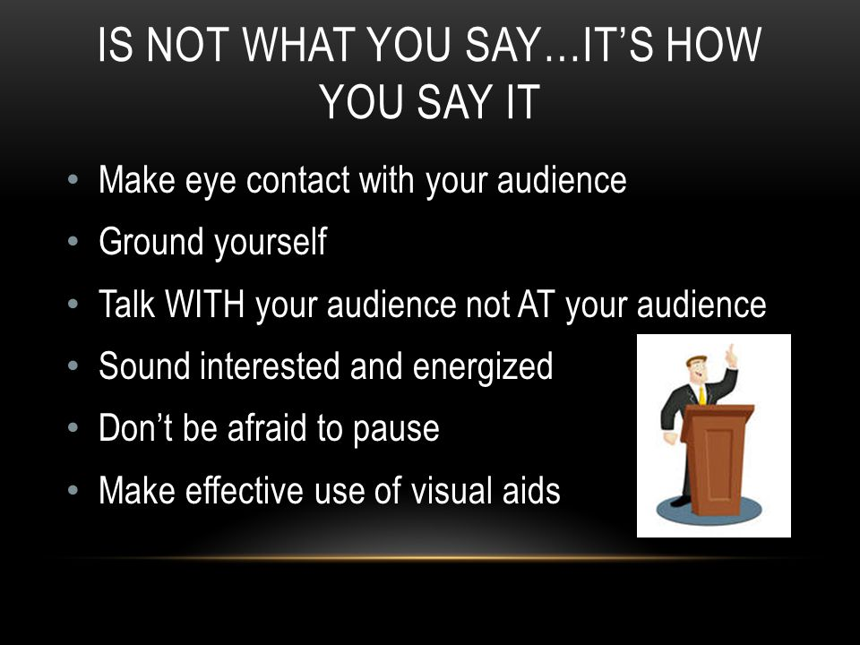 IS NOT WHAT YOU SAY…IT'S HOW YOU SAY IT Make eye contact with your audience Ground yourself Talk WITH your audience not AT your audience Sound interested and energized Don't be afraid to pause Make effective use of visual aids