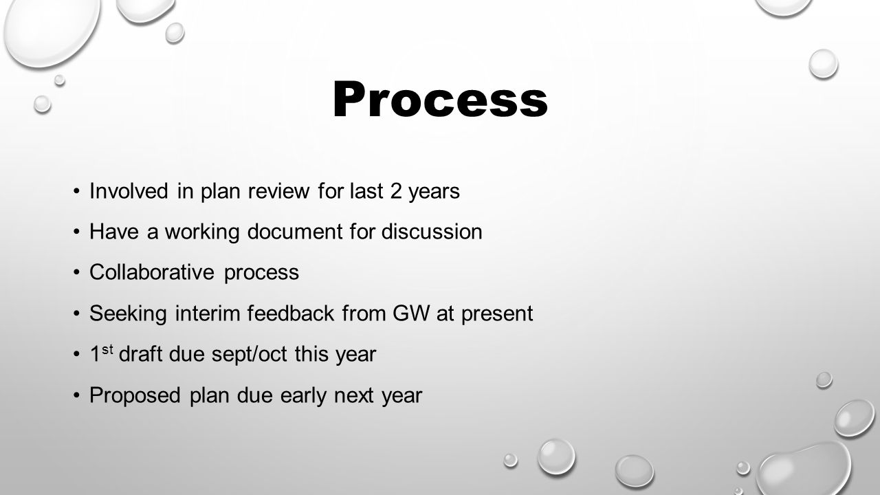 Process Involved in plan review for last 2 years Have a working document for discussion Collaborative process Seeking interim feedback from GW at present 1 st draft due sept/oct this year Proposed plan due early next year