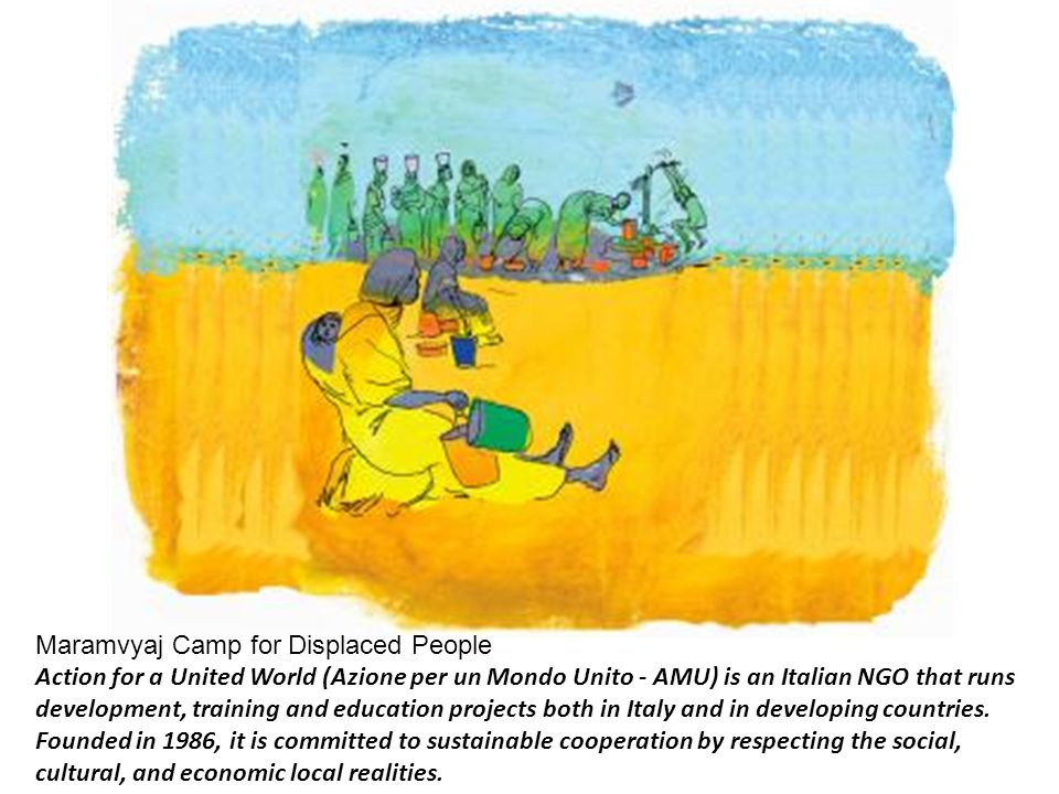 Maramvyaj Camp for Displaced People Action for a United World (Azione per un Mondo Unito - AMU) is an Italian NGO that runs development, training and education projects both in Italy and in developing countries.