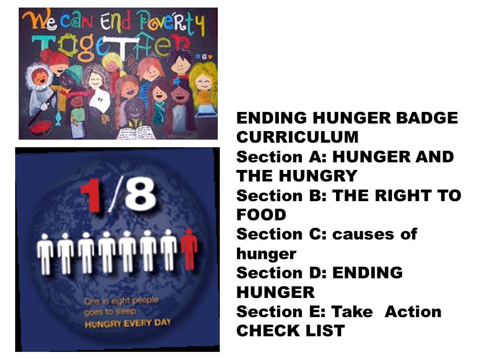ENDING HUNGER BADGE CURRICULUM Section A: HUNGER AND THE HUNGRY Section B: THE RIGHT TO FOOD Section C: causes of hunger Section D: ENDING HUNGER Section E: Take Action CHECK LIST