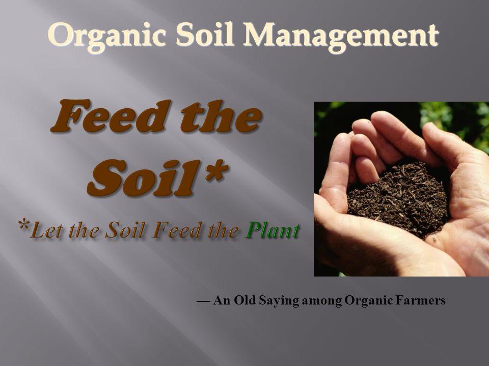 — An Old Saying among Organic Farmers Organic Soil Management