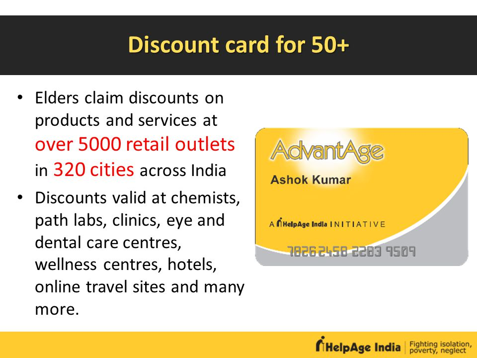 Discount card for 50+ Elders claim discounts on products and services at over 5000 retail outlets in 320 cities across India Discounts valid at chemis