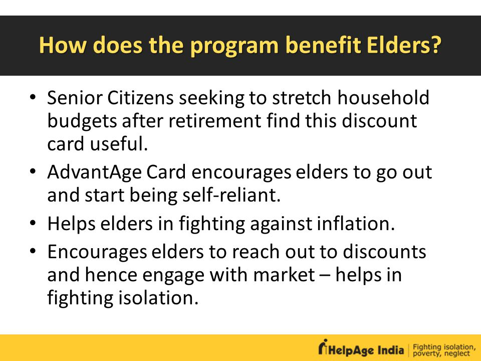 How does the program benefit Elders? Senior Citizens seeking to stretch household budgets after retirement find this discount card useful. AdvantAge C