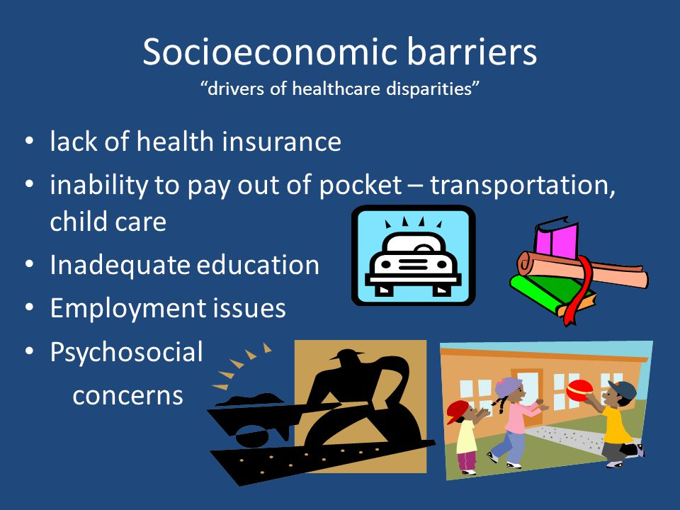 Socioeconomic barriers drivers of healthcare disparities lack of health insurance inability to pay out of pocket – transportation, child care Inadequate education Employment issues Psychosocial concerns