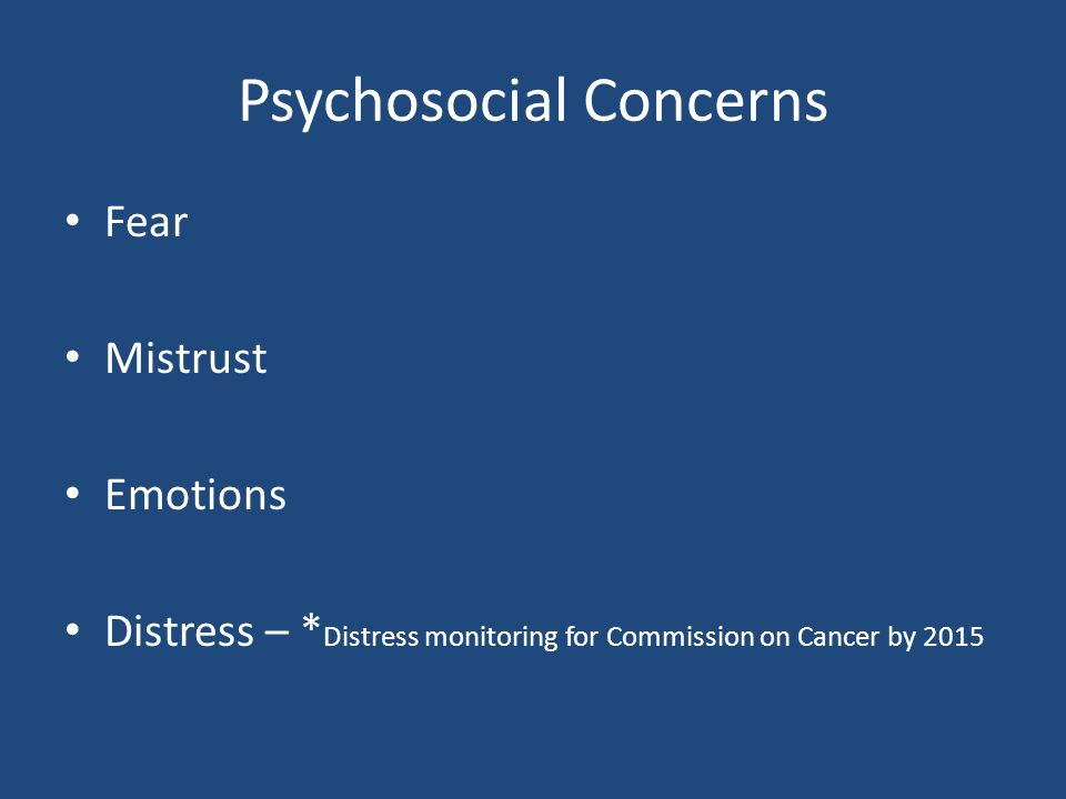 Psychosocial Concerns Fear Mistrust Emotions Distress – * Distress monitoring for Commission on Cancer by 2015