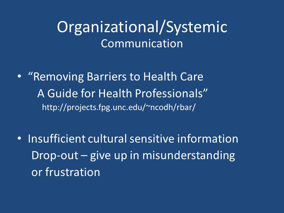 Organizational/Systemic Communication Removing Barriers to Health Care A Guide for Health Professionals http://projects.fpg.unc.edu/~ncodh/rbar/ Insufficient cultural sensitive information Drop-out – give up in misunderstanding or frustration