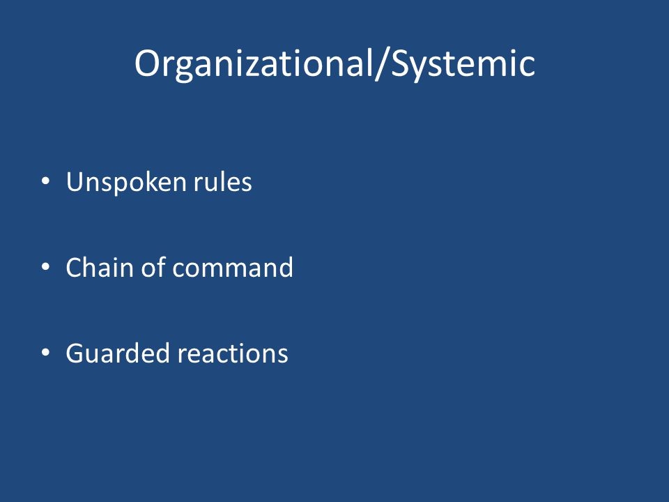 Organizational/Systemic Unspoken rules Chain of command Guarded reactions