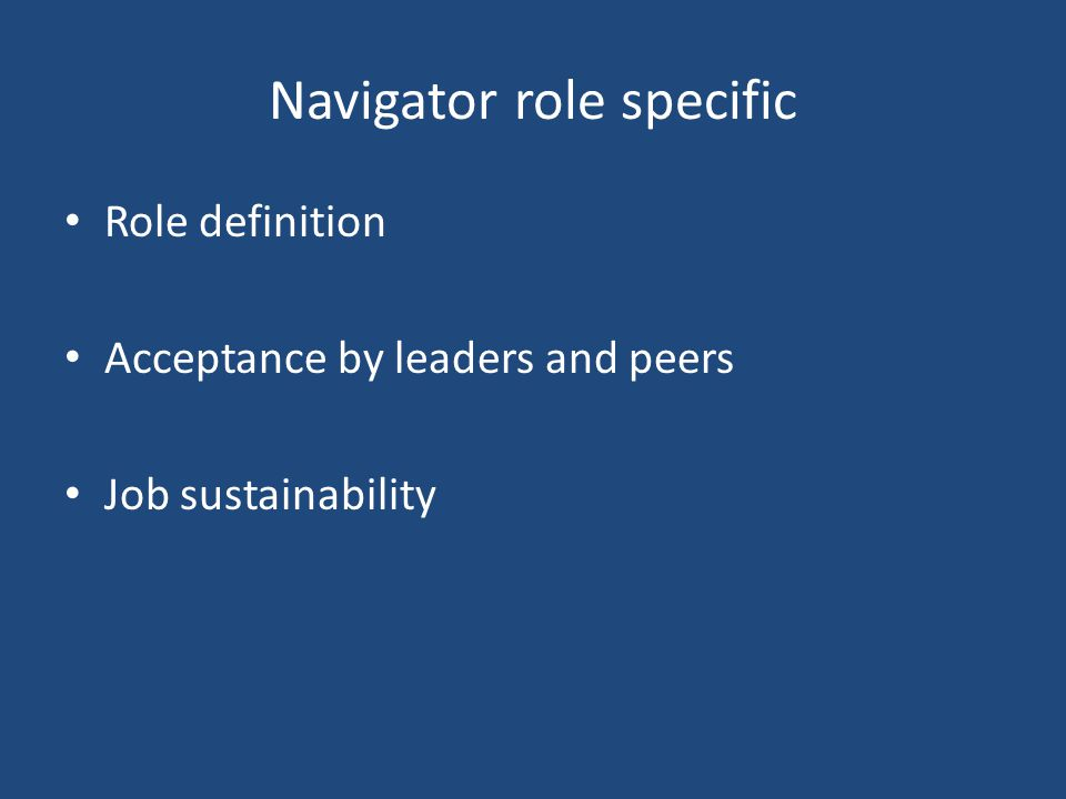 Navigator role specific Role definition Acceptance by leaders and peers Job sustainability