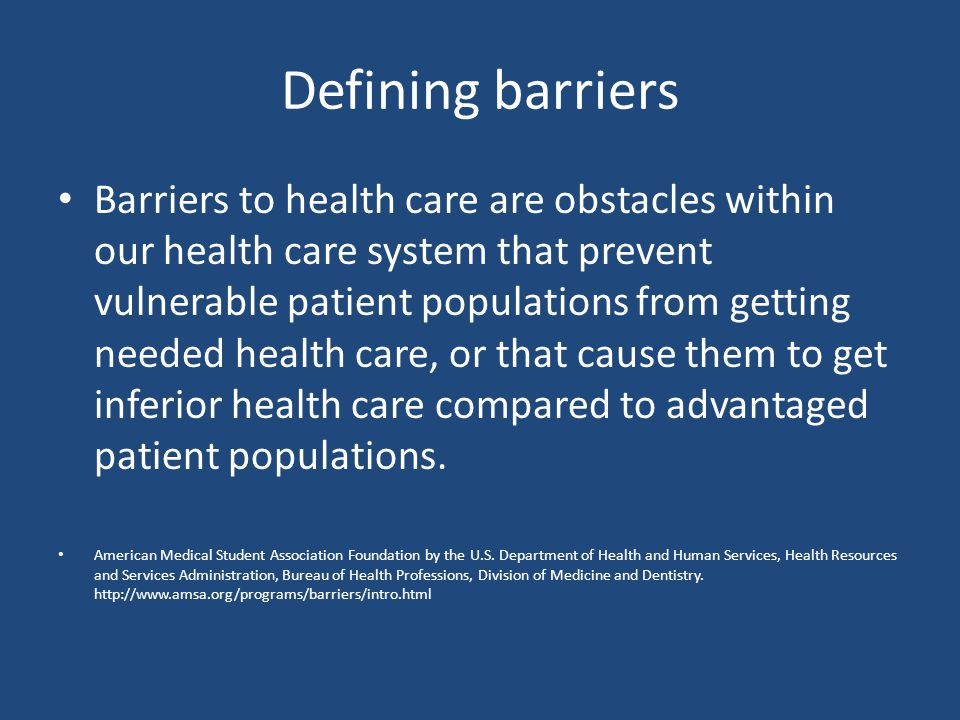 Defining barriers Barriers to health care are obstacles within our health care system that prevent vulnerable patient populations from getting needed health care, or that cause them to get inferior health care compared to advantaged patient populations.