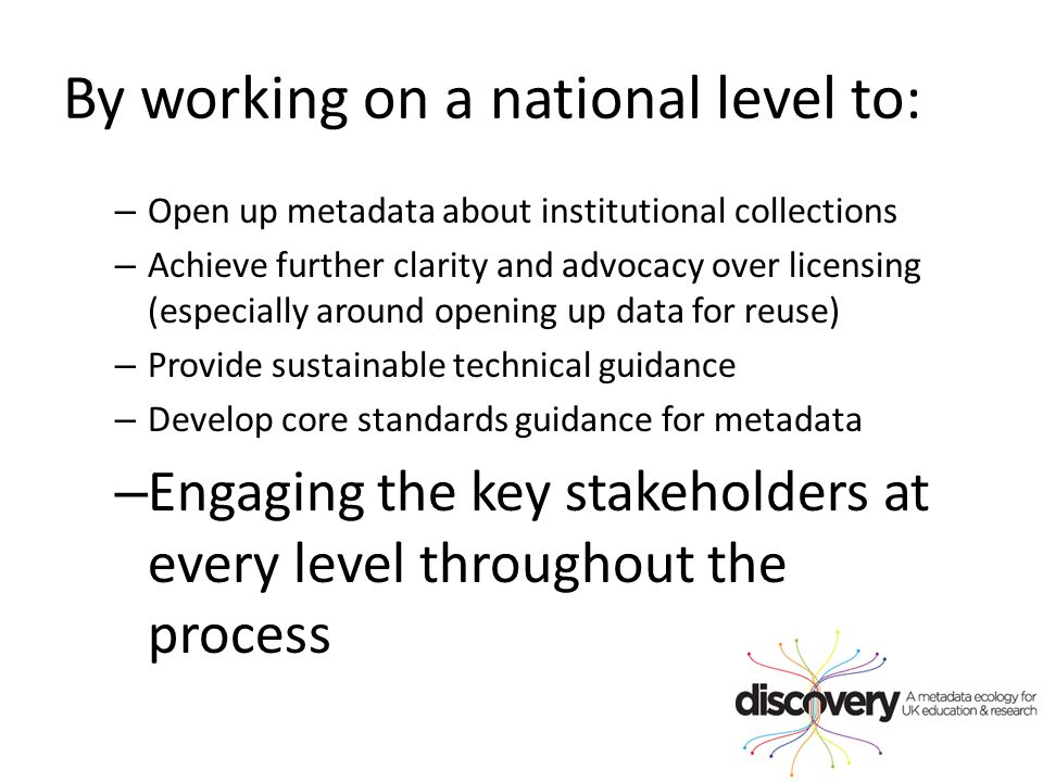 By working on a national level to: – Open up metadata about institutional collections – Achieve further clarity and advocacy over licensing (especially around opening up data for reuse) – Provide sustainable technical guidance – Develop core standards guidance for metadata – Engaging the key stakeholders at every level throughout the process