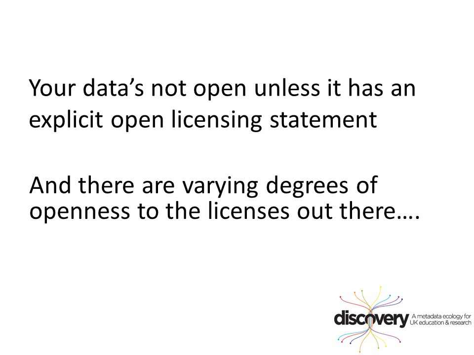 Your data's not open unless it has an explicit open licensing statement And there are varying degrees of openness to the licenses out there….