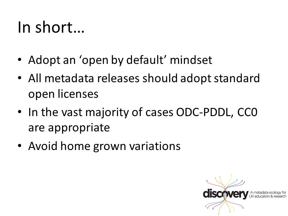 In short… Adopt an 'open by default' mindset All metadata releases should adopt standard open licenses In the vast majority of cases ODC-PDDL, CC0 are appropriate Avoid home grown variations