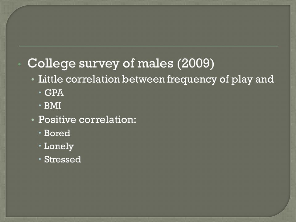 College survey of males (2009) Little correlation between frequency of play and  GPA  BMI Positive correlation:  Bored  Lonely  Stressed